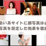 出会い系サイトに顔写真は必要?顔写真を設定した効果を徹底解説!